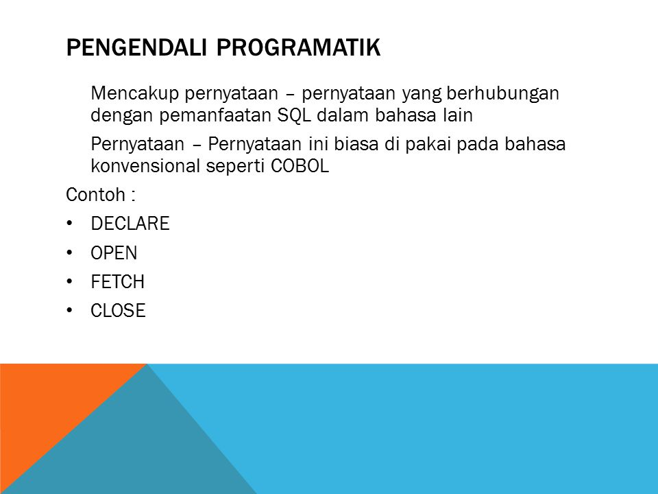 PENGENDALI PROGRAMATIK Mencakup pernyataan – pernyataan yang berhubungan dengan pemanfaatan SQL dalam bahasa lain Pernyataan – Pernyataan ini biasa di pakai pada bahasa konvensional seperti COBOL Contoh : DECLARE OPEN FETCH CLOSE