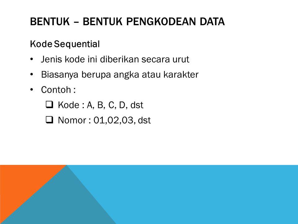 BENTUK – BENTUK PENGKODEAN DATA Kode Sequential Jenis kode ini diberikan secara urut Biasanya berupa angka atau karakter Contoh :  Kode : A, B, C, D, dst  Nomor : 01,02,03, dst