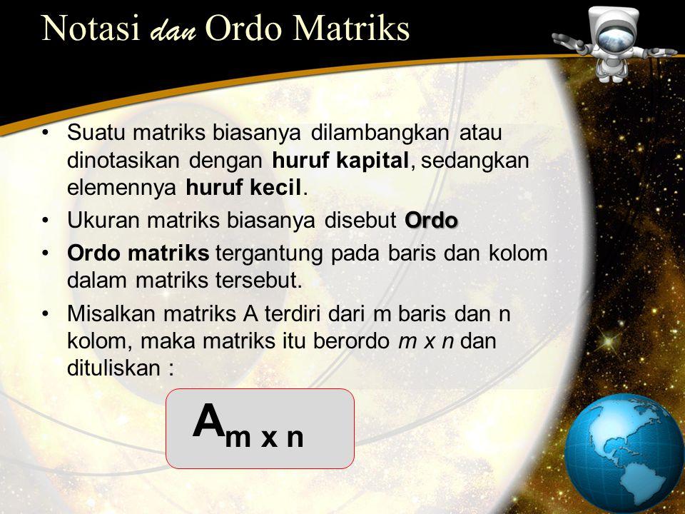 Notasi dan Ordo Matriks Suatu matriks biasanya dilambangkan atau dinotasikan dengan huruf kapital, sedangkan elemennya huruf kecil. Ukuran matriks bia