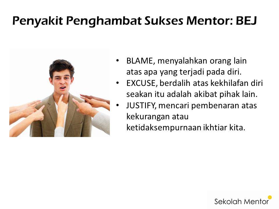 Penyakit Penghambat Sukses Mentor: BEJ BLAME, menyalahkan orang lain atas apa yang terjadi pada diri. EXCUSE, berdalih atas kekhilafan diri seakan itu