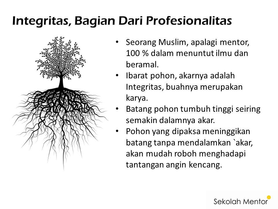 Integritas, Bagian Dari Profesionalitas Seorang Muslim, apalagi mentor, 100 % dalam menuntut ilmu dan beramal. Ibarat pohon, akarnya adalah Integritas