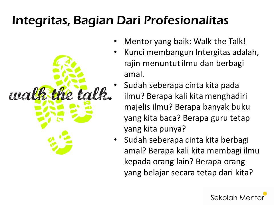 Integritas, Bagian Dari Profesionalitas Mentor yang baik: Walk the Talk! Kunci membangun Intergitas adalah, rajin menuntut ilmu dan berbagi amal. Suda