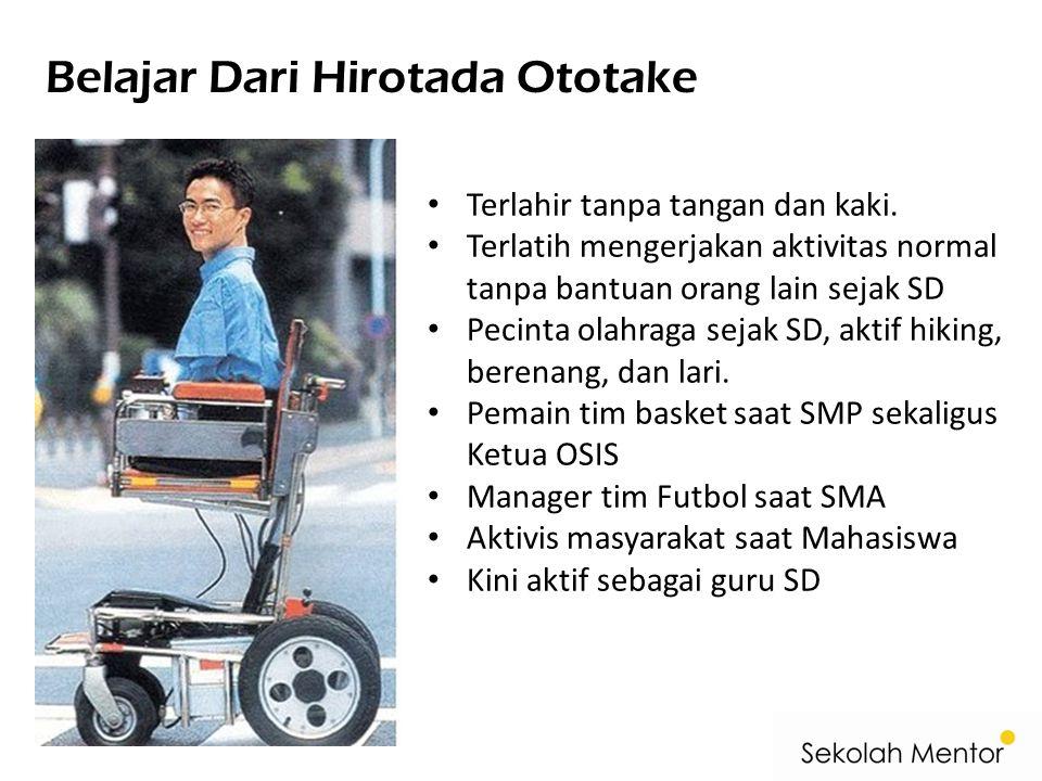 Belajar Dari Hirotada Ototake Terlahir tanpa tangan dan kaki. Terlatih mengerjakan aktivitas normal tanpa bantuan orang lain sejak SD Pecinta olahraga