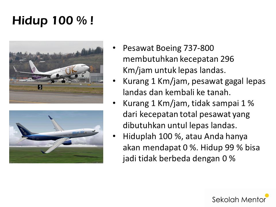 Hidup 100 % ! Pesawat Boeing 737-800 membutuhkan kecepatan 296 Km/jam untuk lepas landas. Kurang 1 Km/jam, pesawat gagal lepas landas dan kembali ke t