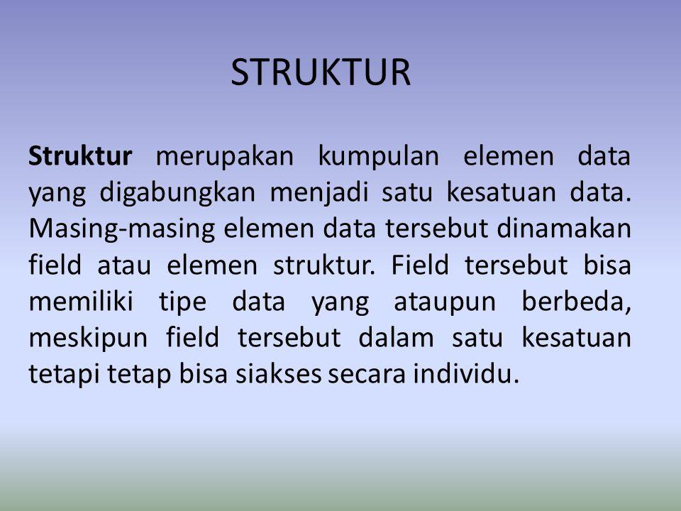 STRUKTUR Struktur merupakan kumpulan elemen data yang digabungkan menjadi satu kesatuan data. Masing-masing elemen data tersebut dinamakan field atau
