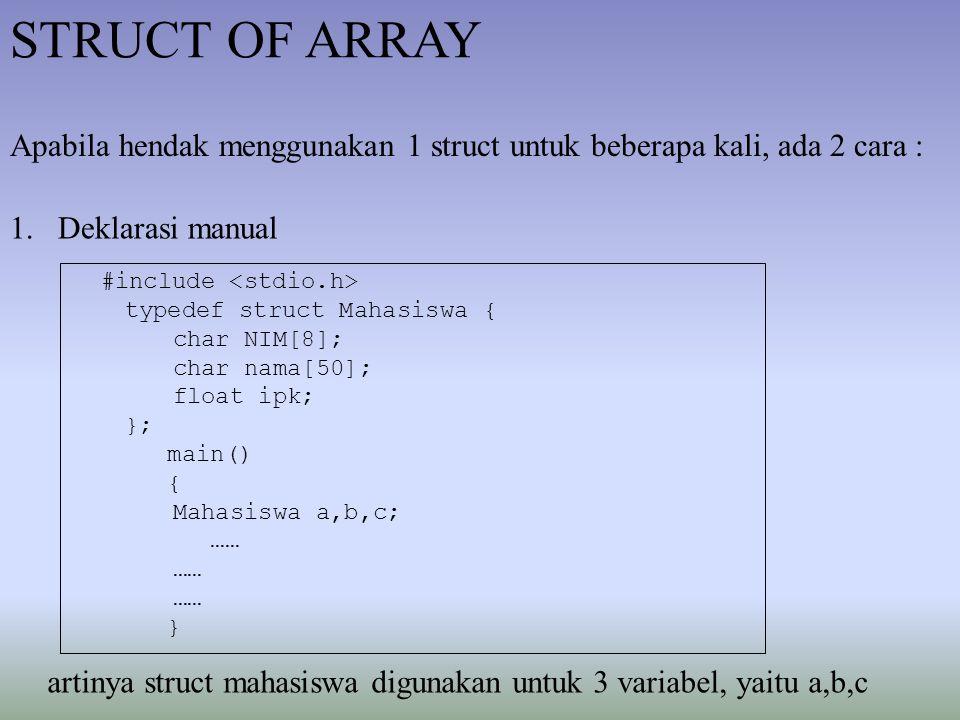 STRUCT OF ARRAY Apabila hendak menggunakan 1 struct untuk beberapa kali, ada 2 cara : 1.Deklarasi manual #include typedef struct Mahasiswa { char NIM[