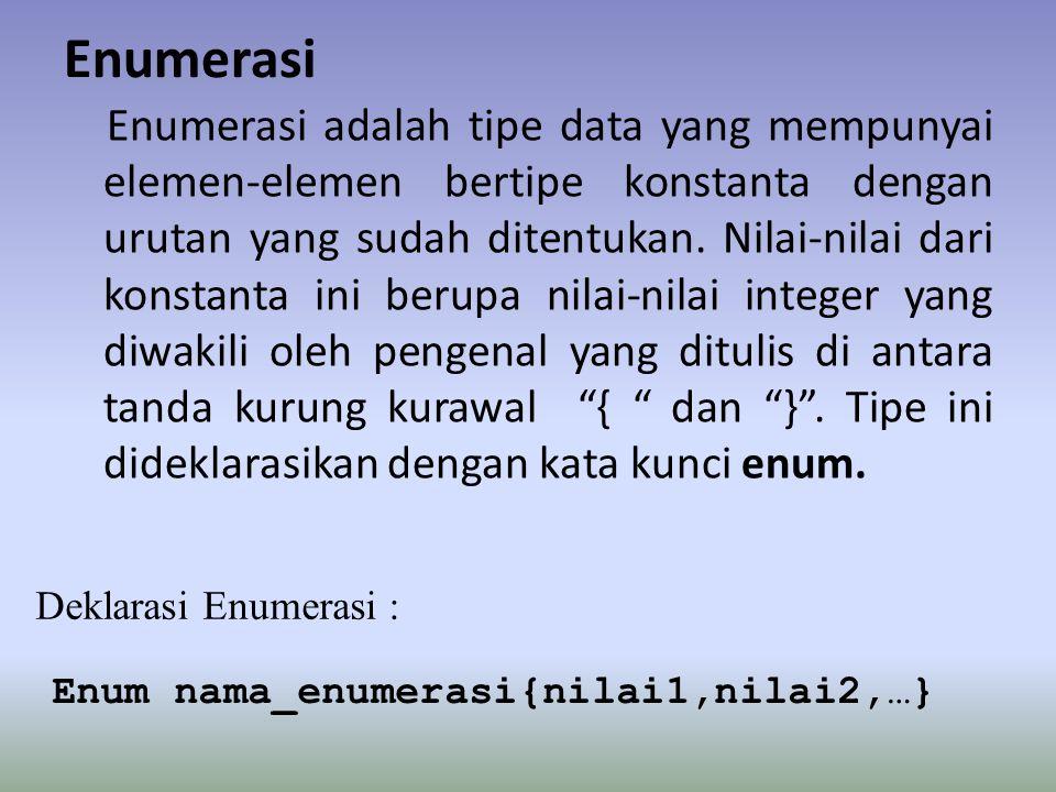 Enumerasi Enumerasi adalah tipe data yang mempunyai elemen-elemen bertipe konstanta dengan urutan yang sudah ditentukan. Nilai-nilai dari konstanta in