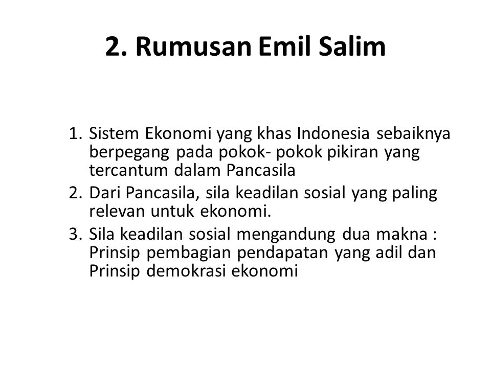 2. Rumusan Emil Salim 1.Sistem Ekonomi yang khas Indonesia sebaiknya berpegang pada pokok- pokok pikiran yang tercantum dalam Pancasila 2.Dari Pancasi