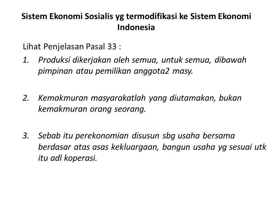 Sistem Ekonomi Sosialis yg termodifikasi ke Sistem Ekonomi Indonesia Lihat Penjelasan Pasal 33 : 1.Produksi dikerjakan oleh semua, untuk semua, dibawa