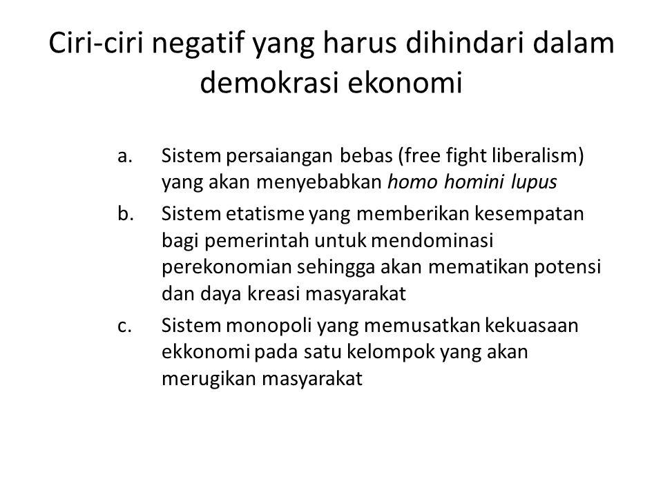 Ciri-ciri negatif yang harus dihindari dalam demokrasi ekonomi a.Sistem persaiangan bebas (free fight liberalism) yang akan menyebabkan homo homini lu