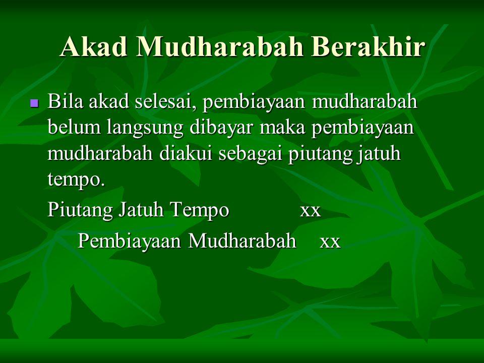 Akad Mudharabah Berakhir Bila akad selesai, pembiayaan mudharabah belum langsung dibayar maka pembiayaan mudharabah diakui sebagai piutang jatuh tempo