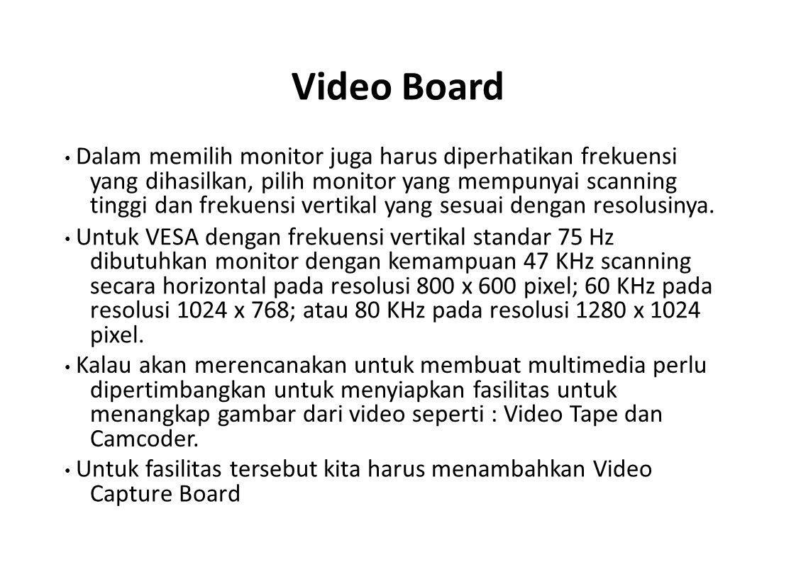 Video Board Dalam memilih monitor juga harus diperhatikan frekuensi yang dihasilkan, pilih monitor yang mempunyai scanning tinggi dan frekuensi vertik
