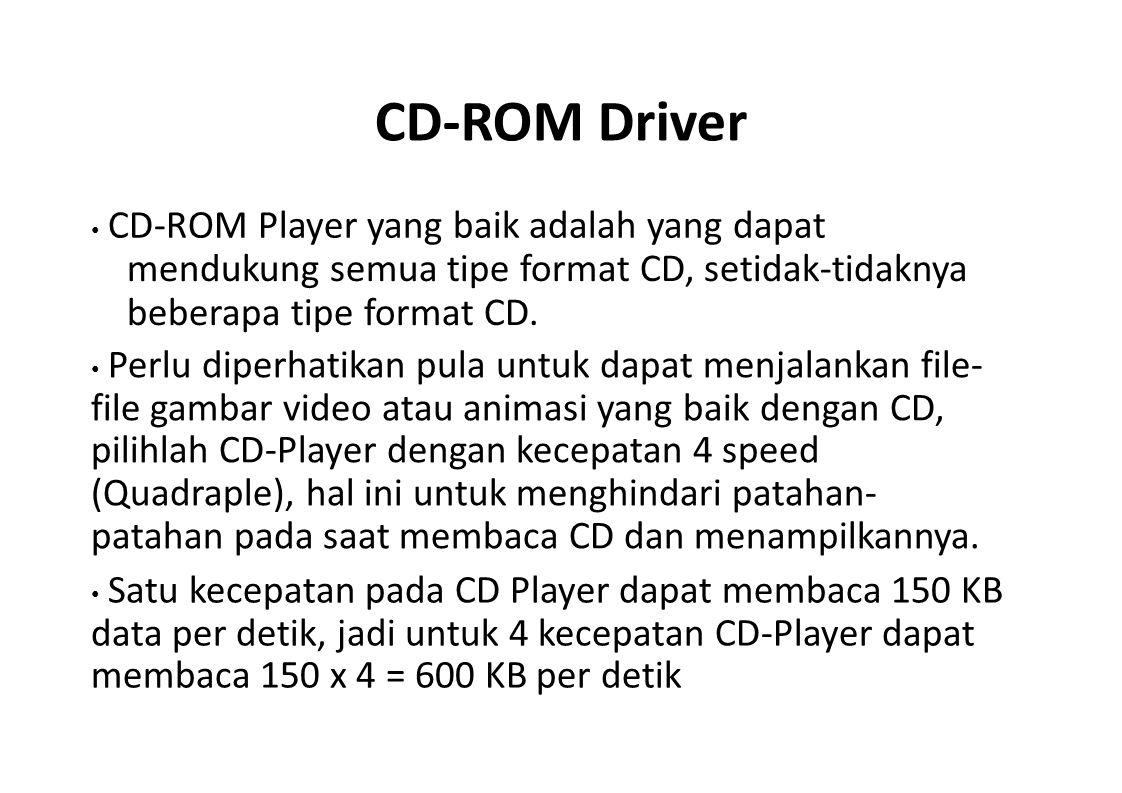 CD-ROM Driver CD-ROM Player yang baik adalah yang dapat mendukung semua tipe format CD, setidak-tidaknya beberapa tipe format CD. Perlu diperhatikan p