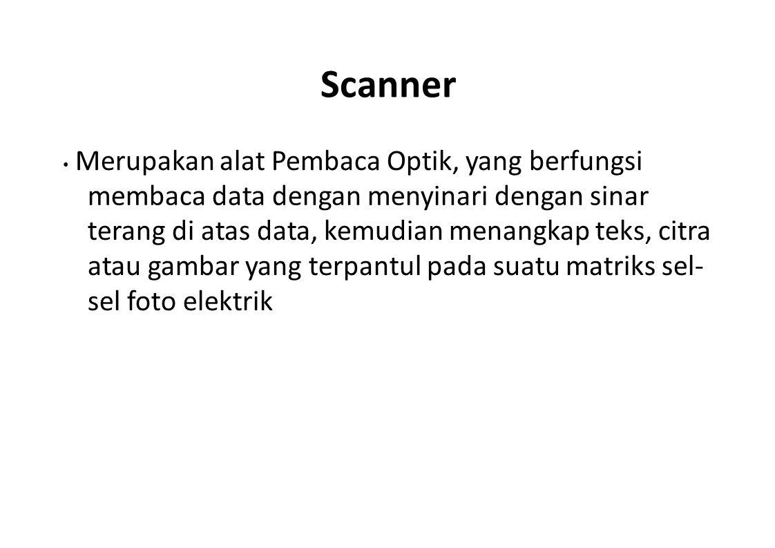 Scanner Merupakan alat Pembaca Optik, yang berfungsi membaca data dengan menyinari dengan sinar terang di atas data, kemudian menangkap teks, citra at
