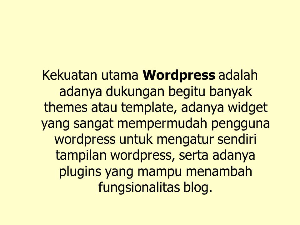 Kekuatan utama Wordpress adalah adanya dukungan begitu banyak themes atau template, adanya widget yang sangat mempermudah pengguna wordpress untuk men