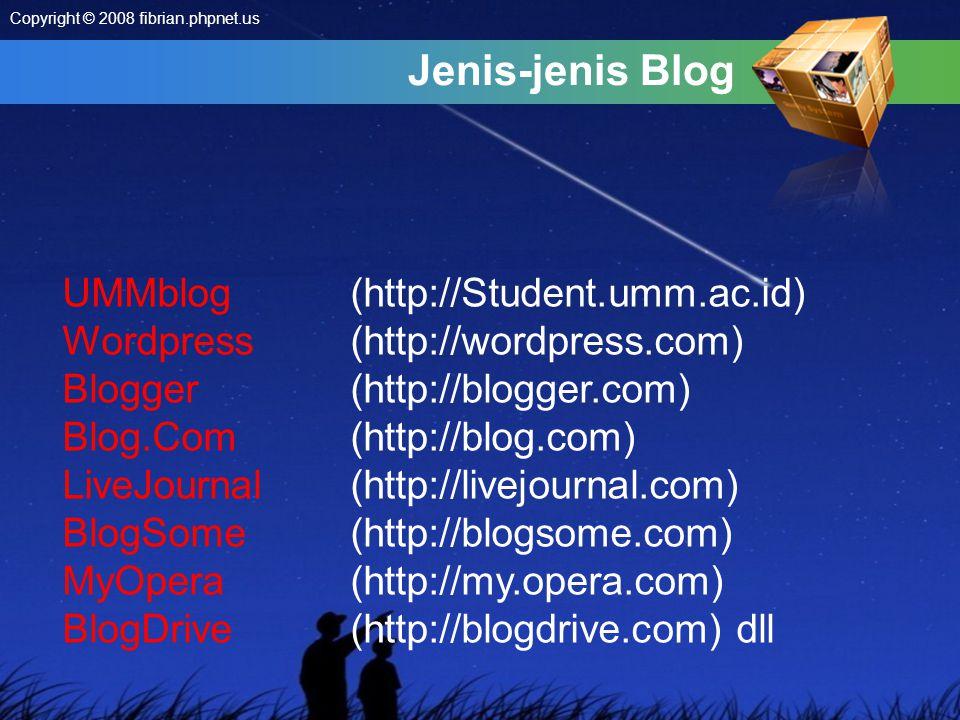Jenis-jenis Blog UMMblog(http://Student.umm.ac.id) Wordpress (http://wordpress.com) Blogger (http://blogger.com) Blog.Com (http://blog.com) LiveJournal (http://livejournal.com) BlogSome (http://blogsome.com) MyOpera (http://my.opera.com) BlogDrive (http://blogdrive.com) dll Copyright © 2008 fibrian.phpnet.us