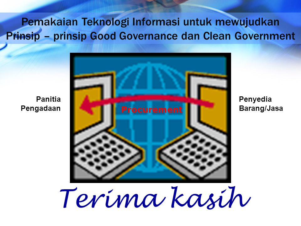 Terima kasih Pemakaian Teknologi Informasi untuk mewujudkan Prinsip – prinsip Good Governance dan Clean Government Procurement Panitia Pengadaan Penye