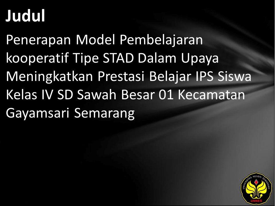 Judul Penerapan Model Pembelajaran kooperatif Tipe STAD Dalam Upaya Meningkatkan Prestasi Belajar IPS Siswa Kelas IV SD Sawah Besar 01 Kecamatan Gayamsari Semarang