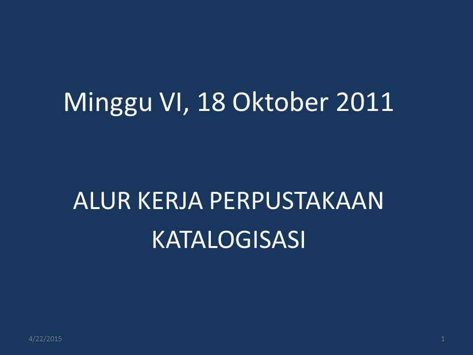 Minggu VI, 18 Oktober 2011 ALUR KERJA PERPUSTAKAAN KATALOGISASI 4/22/20151
