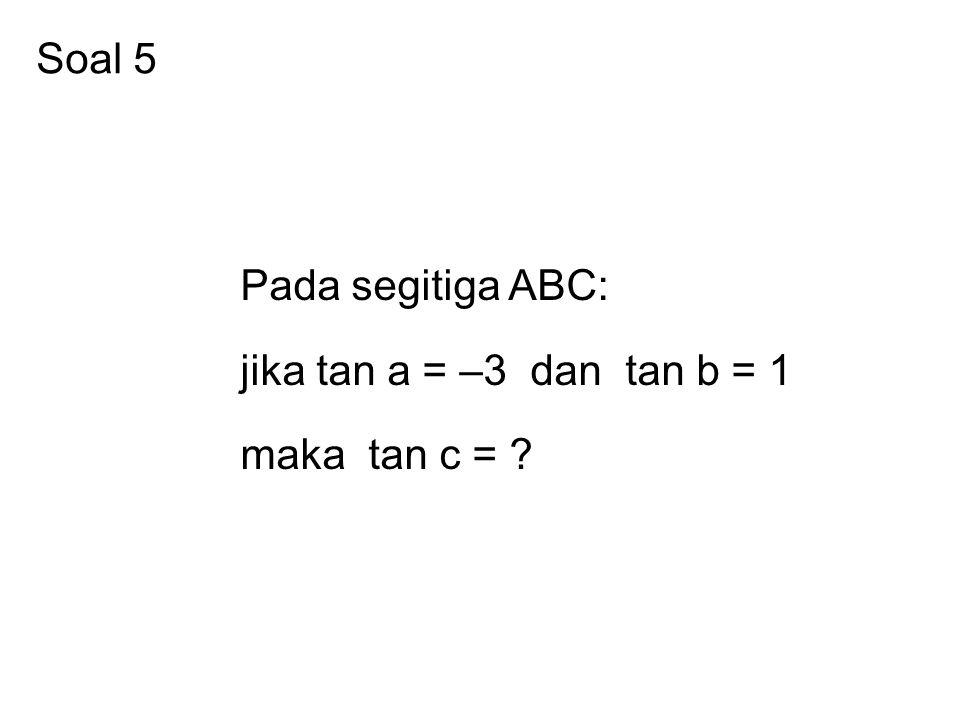 Soal 5 Pada segitiga ABC: jika tan a = –3 dan tan b = 1 maka tan c = ?