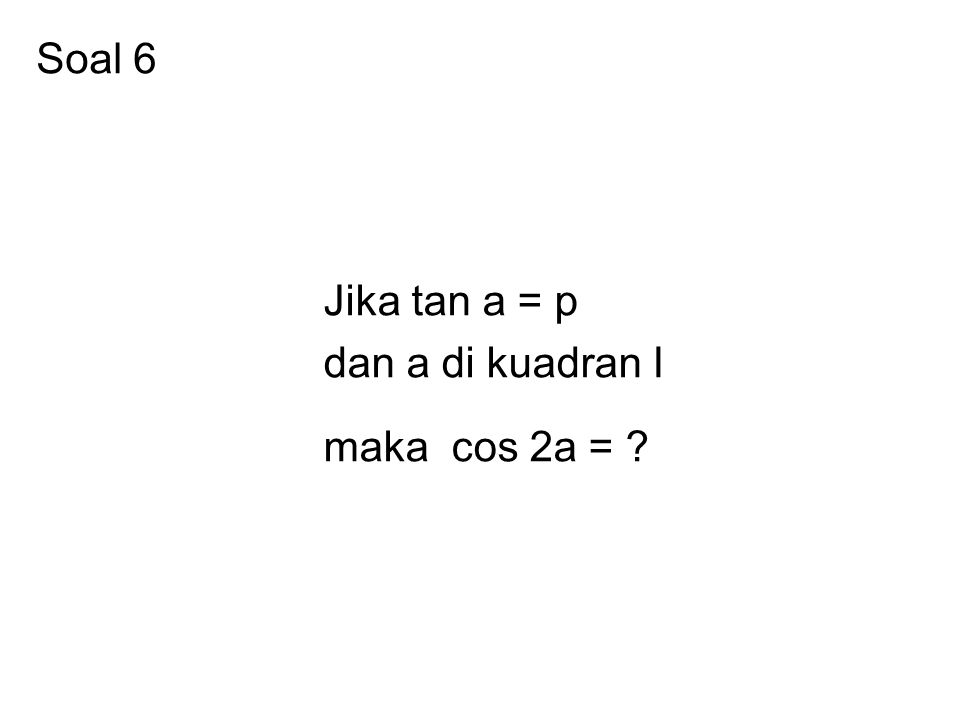 Soal 6 Jika tan a = p dan a di kuadran I maka cos 2a = ?