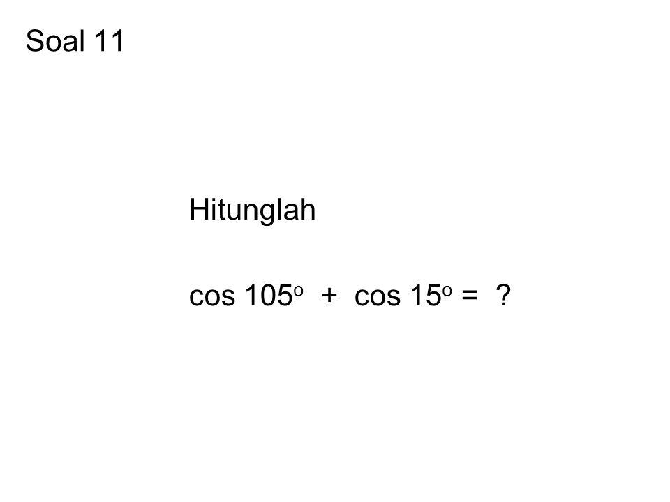 Soal 11 Hitunglah cos 105 o + cos 15 o = ?