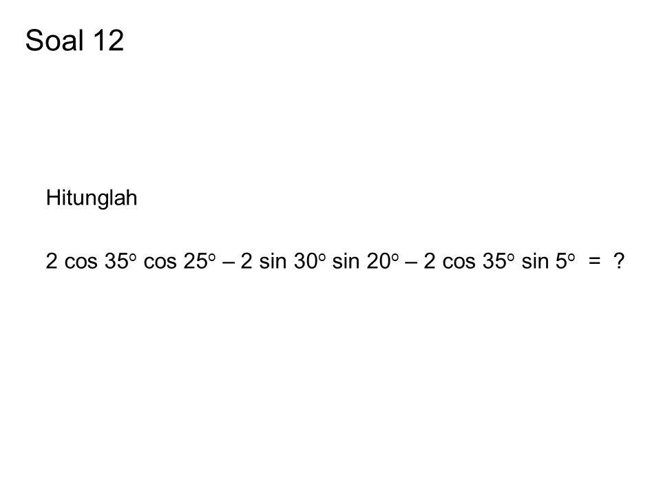 Soal 12 Hitunglah 2 cos 35 o cos 25 o – 2 sin 30 o sin 20 o – 2 cos 35 o sin 5 o = ?