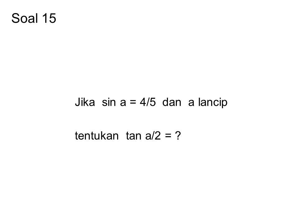 Soal 15 Jika sin a = 4/5 dan a lancip tentukan tan a/2 = ?