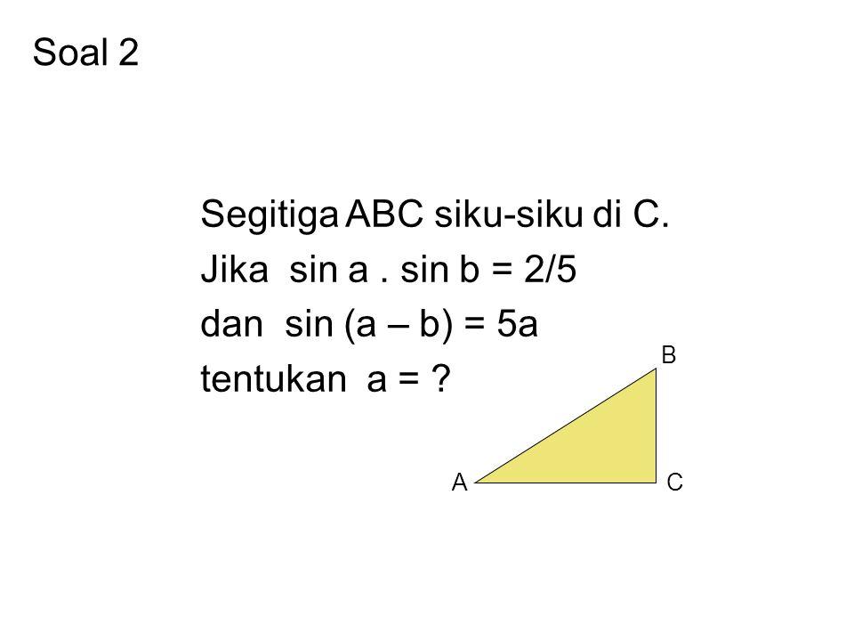 Soal 2 Segitiga ABC siku-siku di C. Jika sin a. sin b = 2/5 dan sin (a – b) = 5a tentukan a = ? AC B
