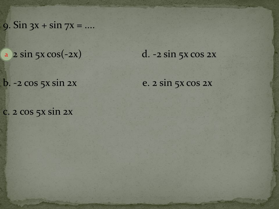 9.Sin 3x + sin 7x =.... a. 2 sin 5x cos(-2x) d. -2 sin 5x cos 2x b.
