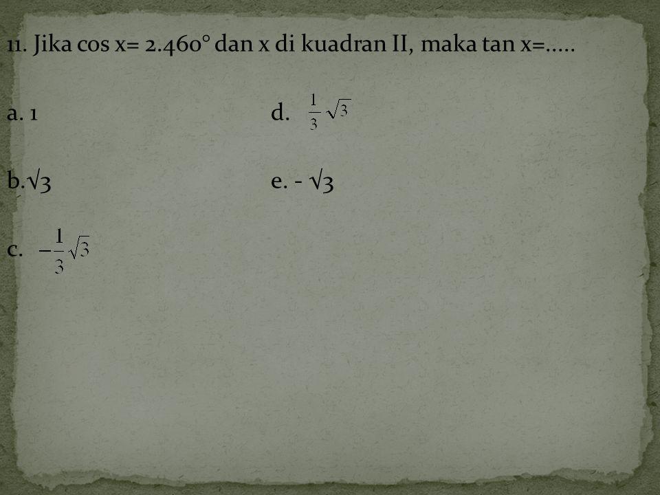 11. Jika cos x= 2.460° dan x di kuadran II, maka tan x=..... a. 1d. b.√3e. - √3 c.