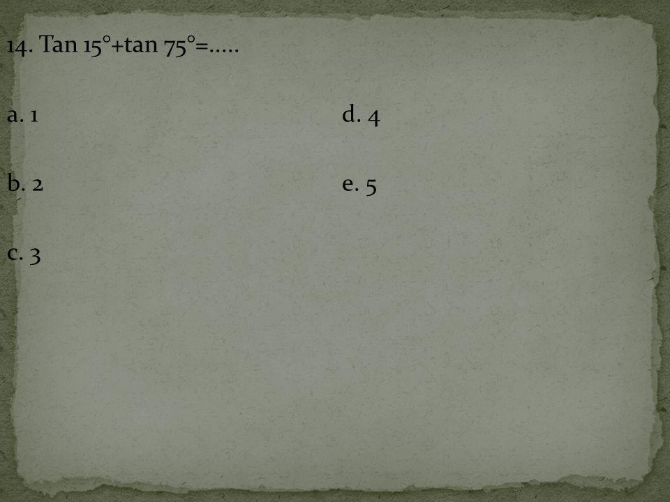 14. Tan 15°+tan 75°=..... a. 1d. 4 b. 2e. 5 c. 3