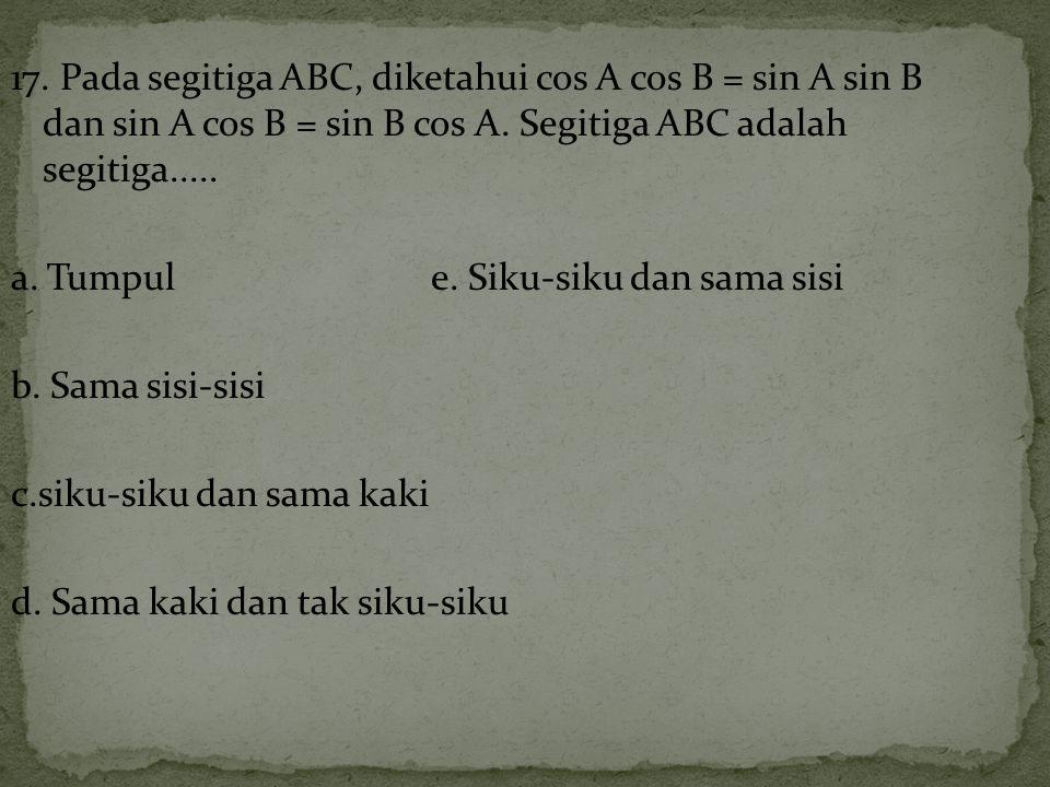 17.Pada segitiga ABC, diketahui cos A cos B = sin A sin B dan sin A cos B = sin B cos A.