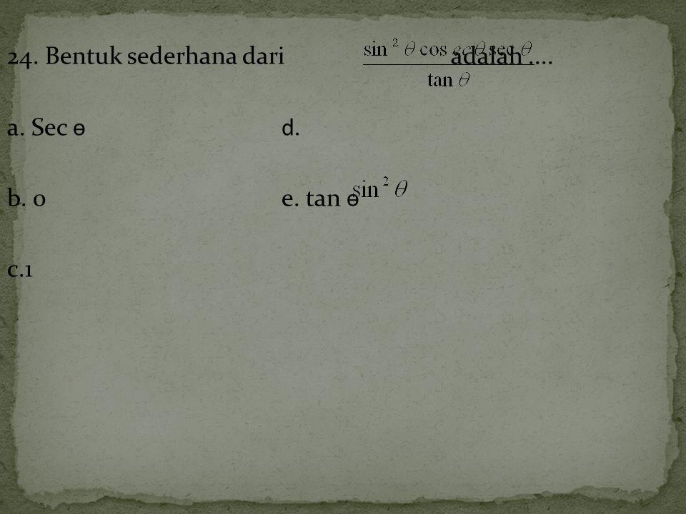 24. Bentuk sederhana dari adalah.... a. Sec ѳd. b. 0e. tan ѳ c.1