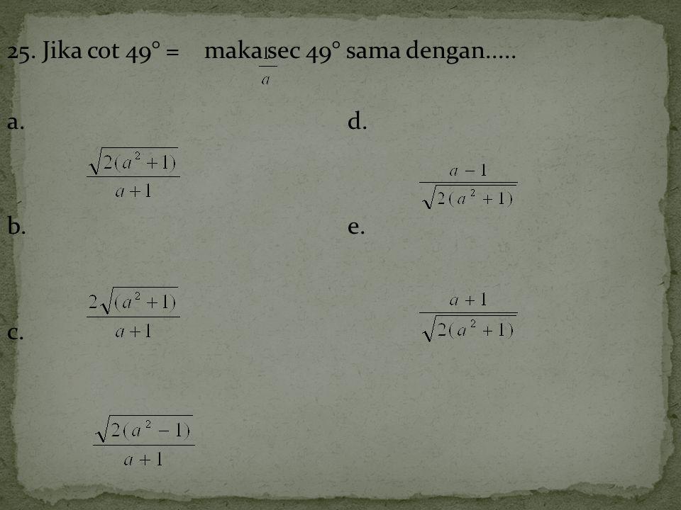 25. Jika cot 49° = maka sec 49° sama dengan..... a.d. b.e. c.