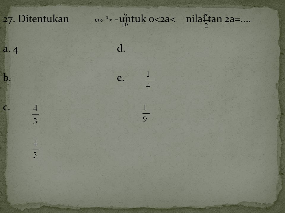 27. Ditentukan untuk 0<2a< nilai tan 2a=.... a. 4 d. b.e. c.