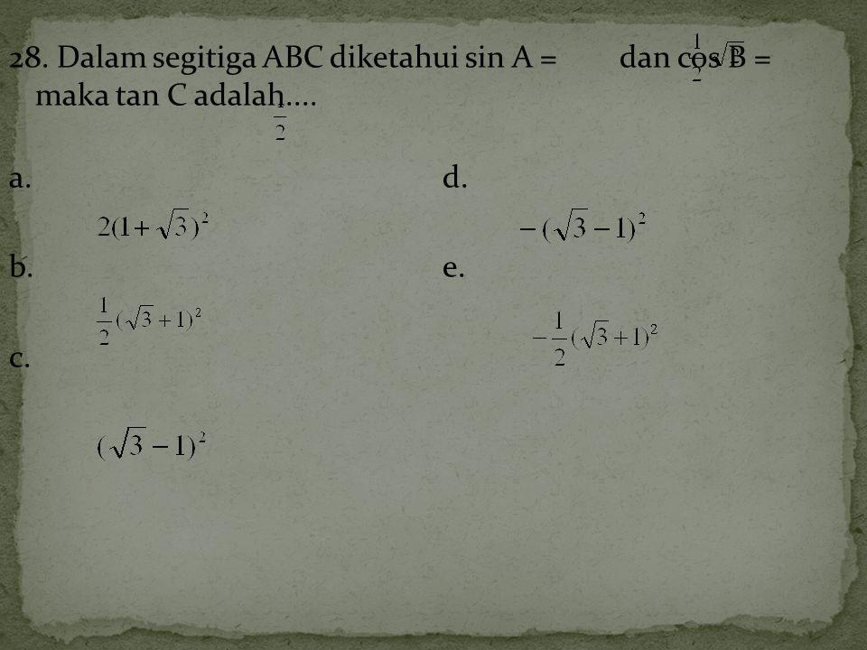 28. Dalam segitiga ABC diketahui sin A = dan cos B = maka tan C adalah.... a.d. b.e. c.