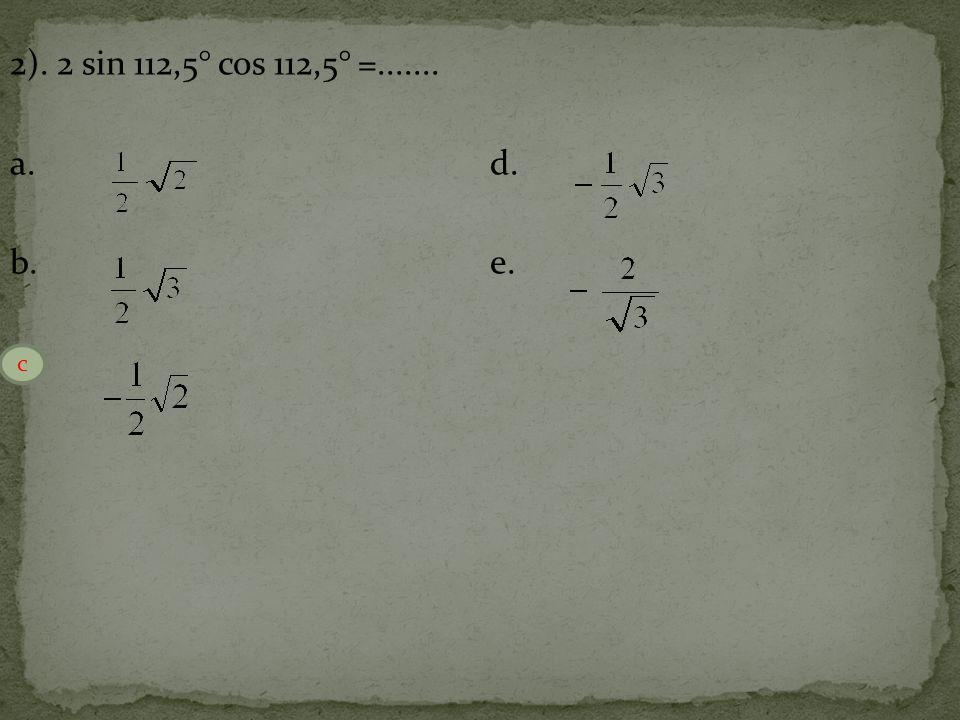 2). 2 sin 112,5° cos 112,5° =....... a.d. b.e. c. c