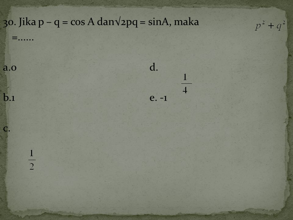 30. Jika p – q = cos A dan√2pq = sinA, maka =...... a.0d. b.1e. -1 c.