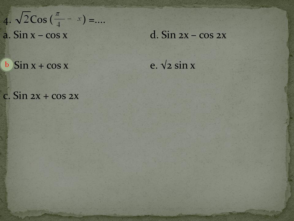 4.Cos ( ) =.... a. Sin x – cos xd. Sin 2x – cos 2x b.