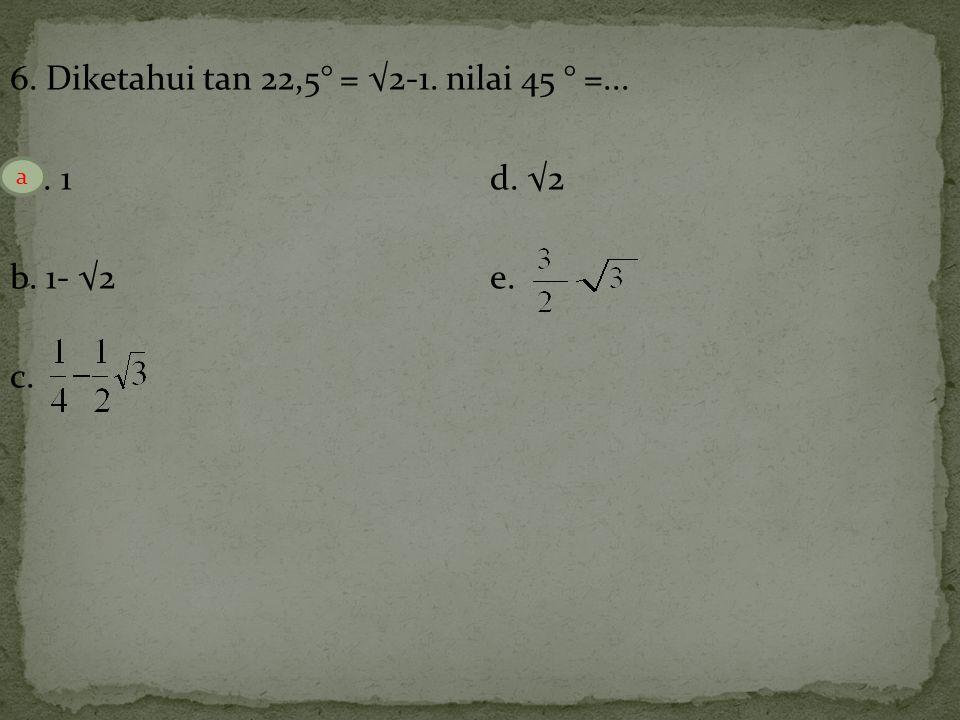 6. Diketahui tan 22,5° = √2-1. nilai 45 ° =... a. 1d. √2 b. 1- √2e. c. a