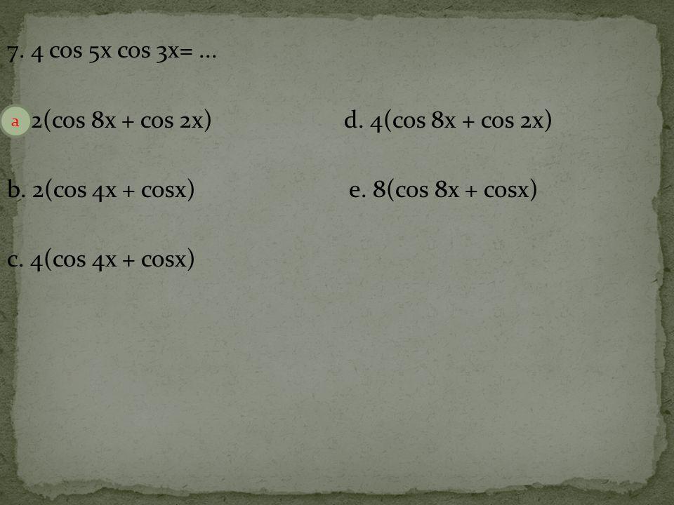 7.4 cos 5x cos 3x=... a. 2(cos 8x + cos 2x)d. 4(cos 8x + cos 2x) b.