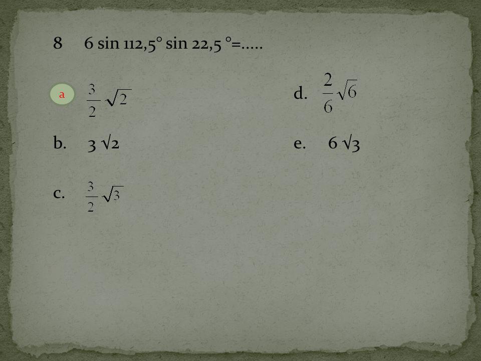 8 6 sin 112,5° sin 22,5 °=..... a.d. b. 3 √2e. 6 √3 c. a