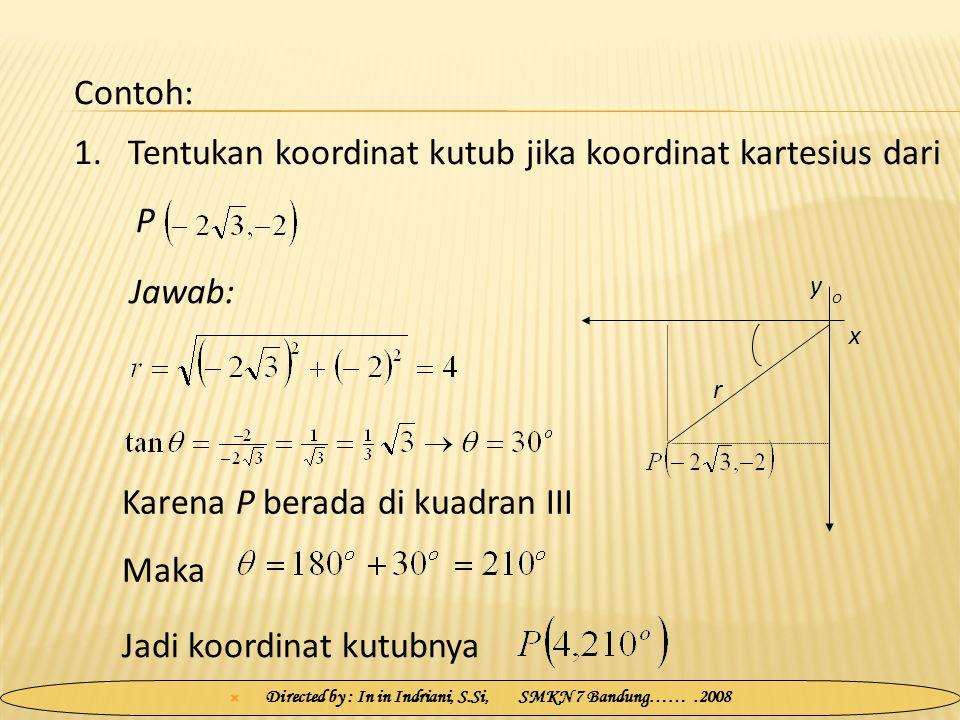  Directed by : In in Indriani, S.Si, SMKN 7 Bandung…….2008 1.Tentukan koordinat kutub jika koordinat kartesius dari P Jawab: Contoh: x y O r Karena P berada di kuadran III Maka Jadi koordinat kutubnya