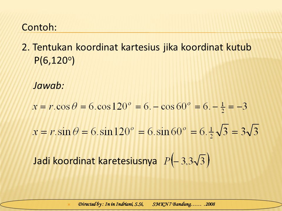  Directed by : In in Indriani, S.Si, SMKN 7 Bandung…….2008 2. Tentukan koordinat kartesius jika koordinat kutub P(6,120 o ) Jawab: Contoh: Jadi koord