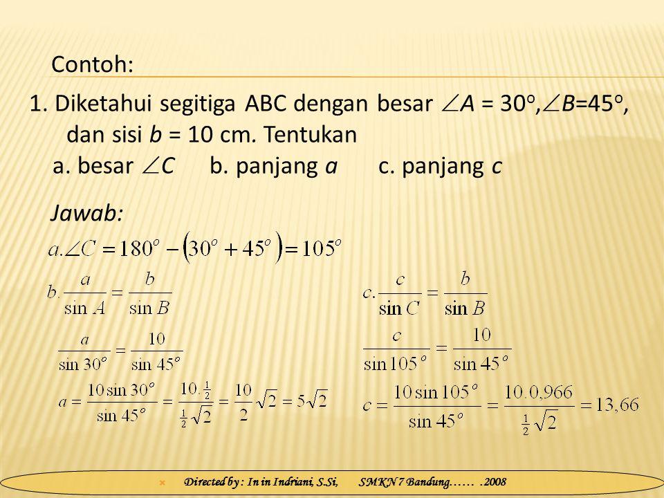  Directed by : In in Indriani, S.Si, SMKN 7 Bandung…….2008 1. Diketahui segitiga ABC dengan besar  A = 30 o,  B=45 o, dan sisi b = 10 cm. Tentukan