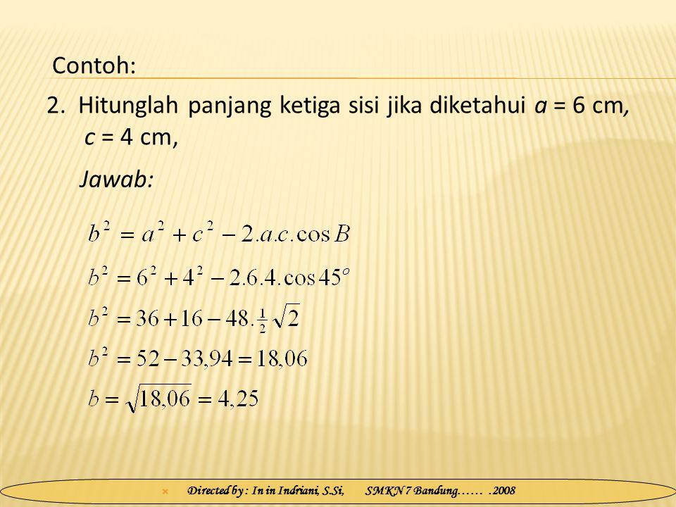  Directed by : In in Indriani, S.Si, SMKN 7 Bandung…….2008 2. Hitunglah panjang ketiga sisi jika diketahui a = 6 cm, c = 4 cm, Jawab: Contoh: