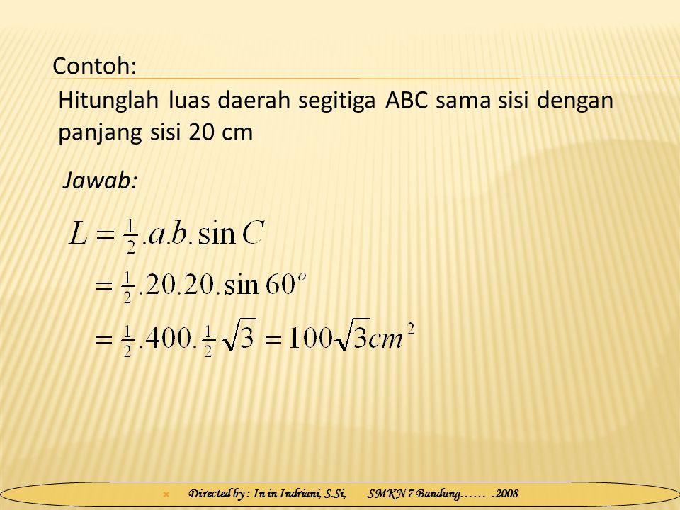  Directed by : In in Indriani, S.Si, SMKN 7 Bandung…….2008 Hitunglah luas daerah segitiga ABC sama sisi dengan panjang sisi 20 cm Jawab: Contoh: