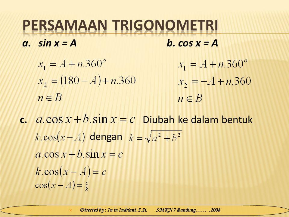  Directed by : In in Indriani, S.Si, SMKN 7 Bandung…….2008 a.sin x = A b. cos x = A c. dengan Diubah ke dalam bentuk