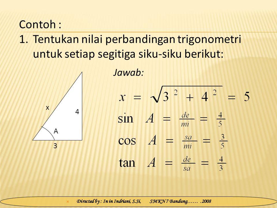  Directed by : In in Indriani, S.Si, SMKN 7 Bandung…….2008 Jawab: 3 4 x A Contoh : 1.Tentukan nilai perbandingan trigonometri untuk setiap segitiga s